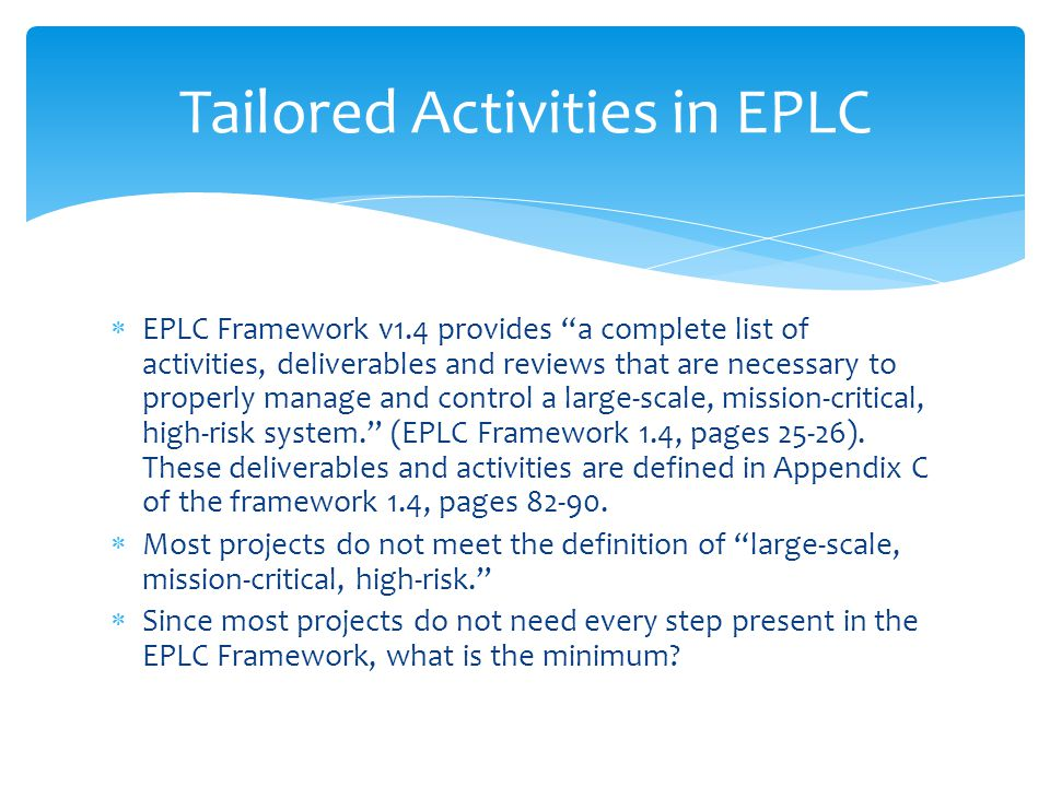 EPLC Framework v1.4 provides a complete list of activities, deliverables and reviews that are necessary to properly manage and control a large-scale, mission-critical, high-risk system.