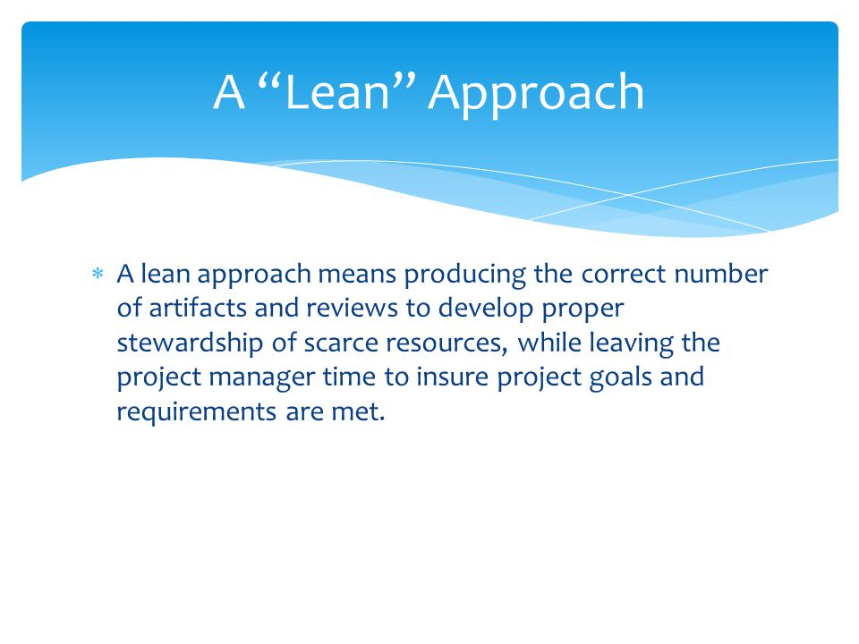 A lean approach means producing the correct number of artifacts and reviews to develop proper stewardship of scarce resources, while leaving the project manager time to insure project goals and requirements are met.