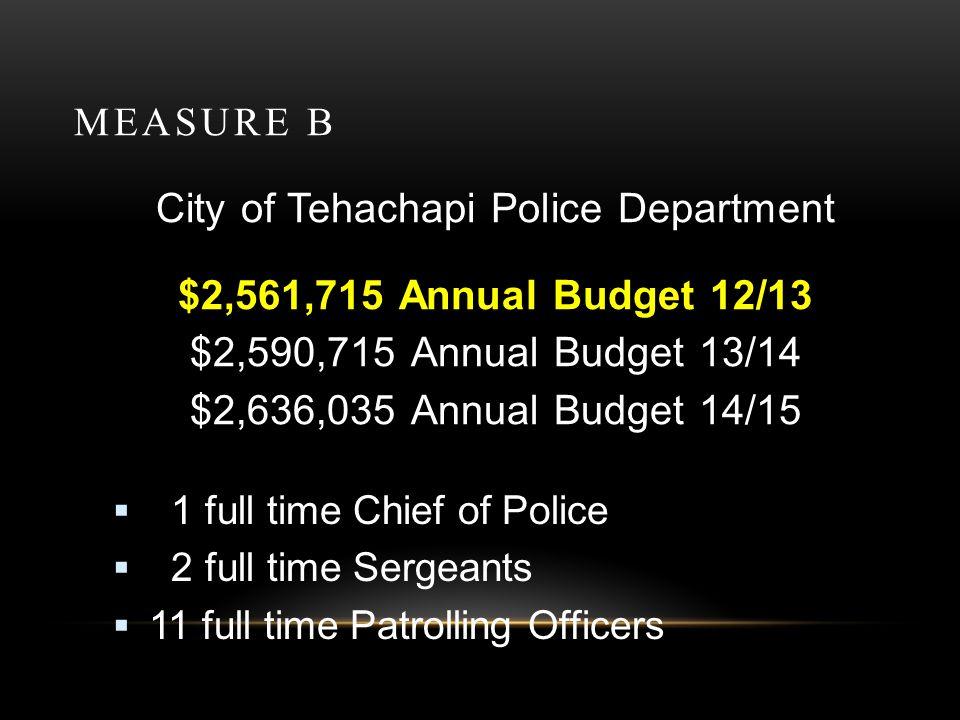 MEASURE B City of Tehachapi Police Department $2,561,715 Annual Budget 12/13 $2,590,715 Annual Budget 13/14 $2,636,035 Annual Budget 14/15 1 full time Chief of Police 2 full time Sergeants 11 full time Patrolling Officers