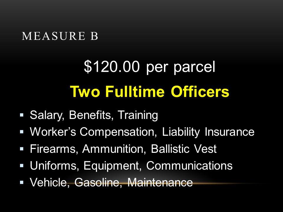 MEASURE B $120.00 per parcel Two Fulltime Officers Salary, Benefits, Training Workers Compensation, Liability Insurance Firearms, Ammunition, Ballistic Vest Uniforms, Equipment, Communications Vehicle, Gasoline, Maintenance