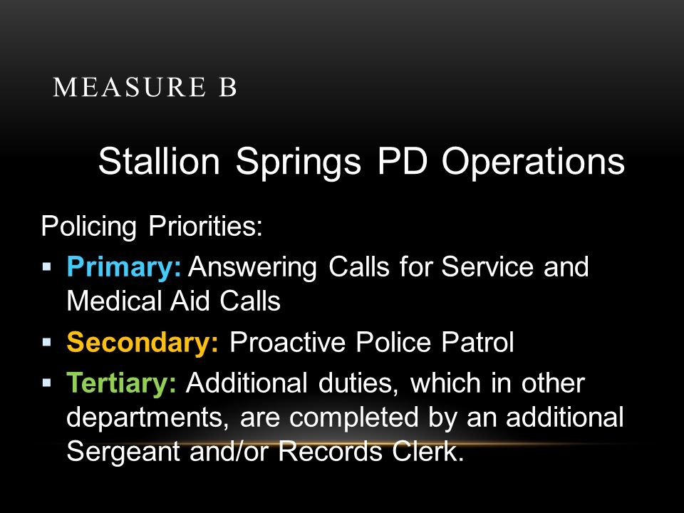 MEASURE B Stallion Springs PD Operations Policing Priorities: Primary: Answering Calls for Service and Medical Aid Calls Secondary: Proactive Police P