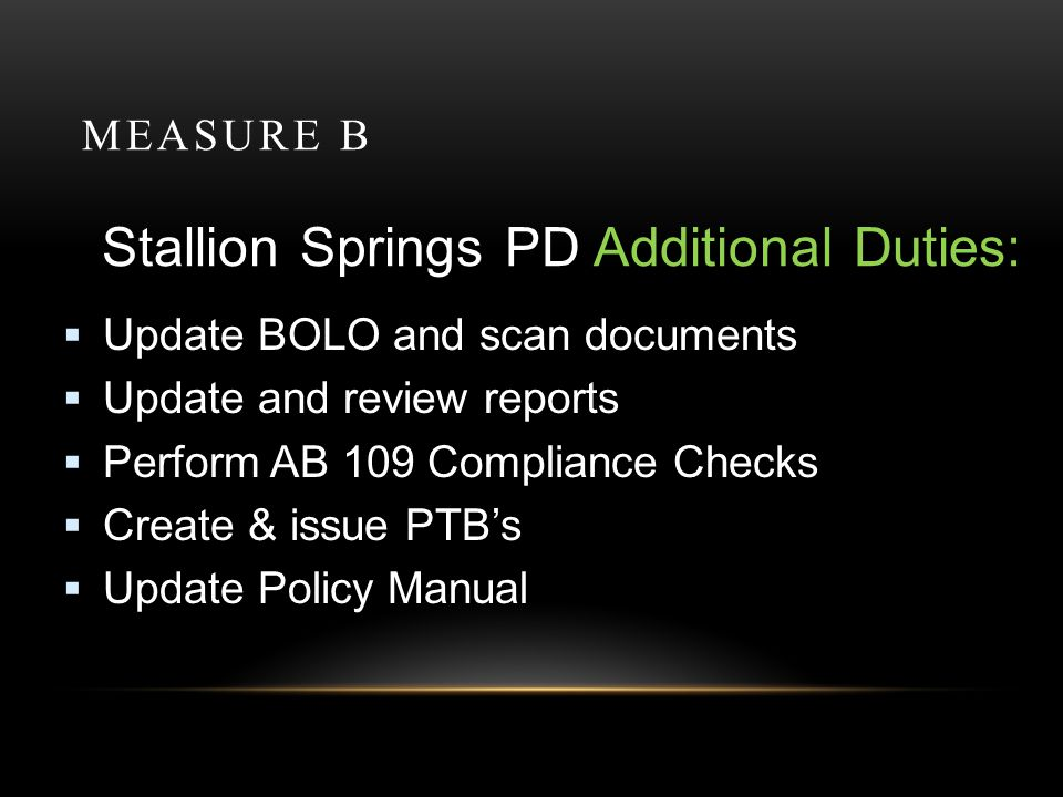 MEASURE B Stallion Springs PD Additional Duties: Update BOLO and scan documents Update and review reports Perform AB 109 Compliance Checks Create & issue PTBs Update Policy Manual