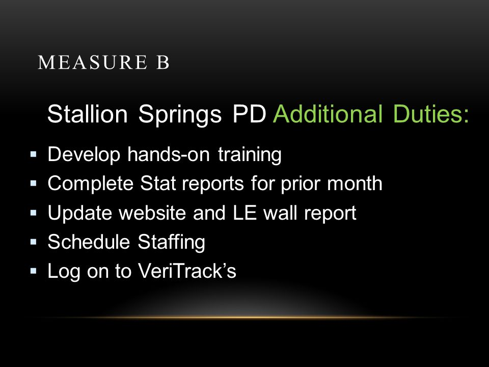 MEASURE B Stallion Springs PD Additional Duties: Develop hands-on training Complete Stat reports for prior month Update website and LE wall report Schedule Staffing Log on to VeriTracks