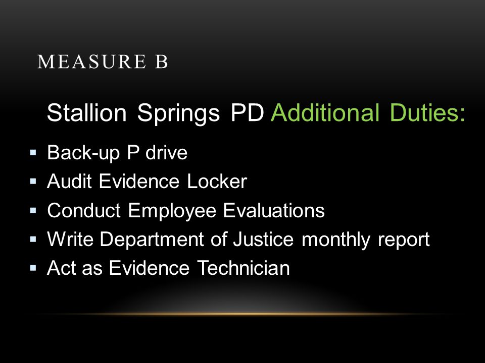 MEASURE B Stallion Springs PD Additional Duties: Back-up P drive Audit Evidence Locker Conduct Employee Evaluations Write Department of Justice monthl