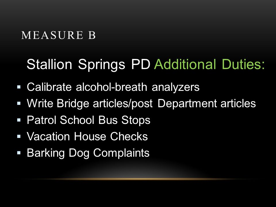 MEASURE B Stallion Springs PD Additional Duties: Calibrate alcohol-breath analyzers Write Bridge articles/post Department articles Patrol School Bus Stops Vacation House Checks Barking Dog Complaints