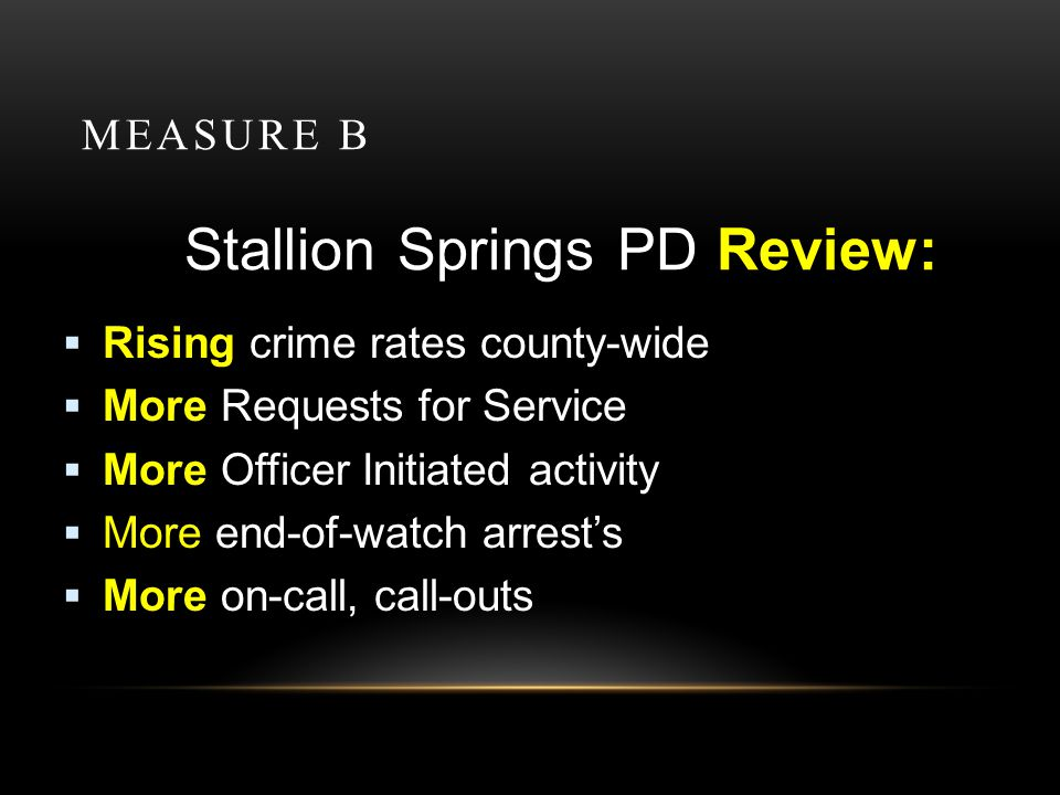 MEASURE B Stallion Springs PD Review: Rising crime rates county-wide More Requests for Service More Officer Initiated activity More end-of-watch arrests More on-call, call-outs