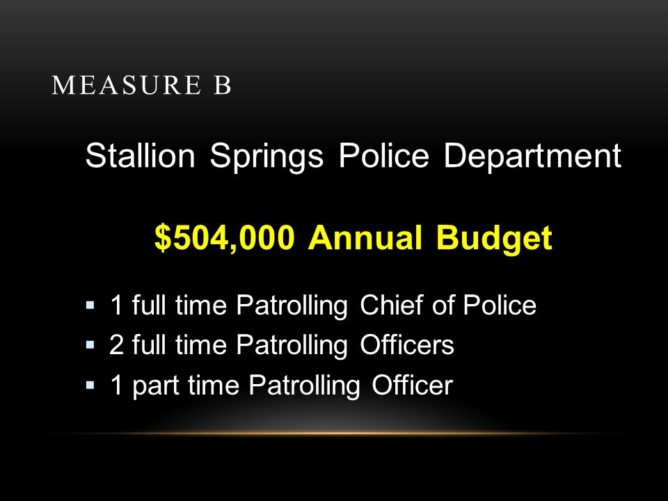 MEASURE B Stallion Springs Police Department $504,000 Annual Budget 1 full time Patrolling Chief of Police 2 full time Patrolling Officers 1 part time