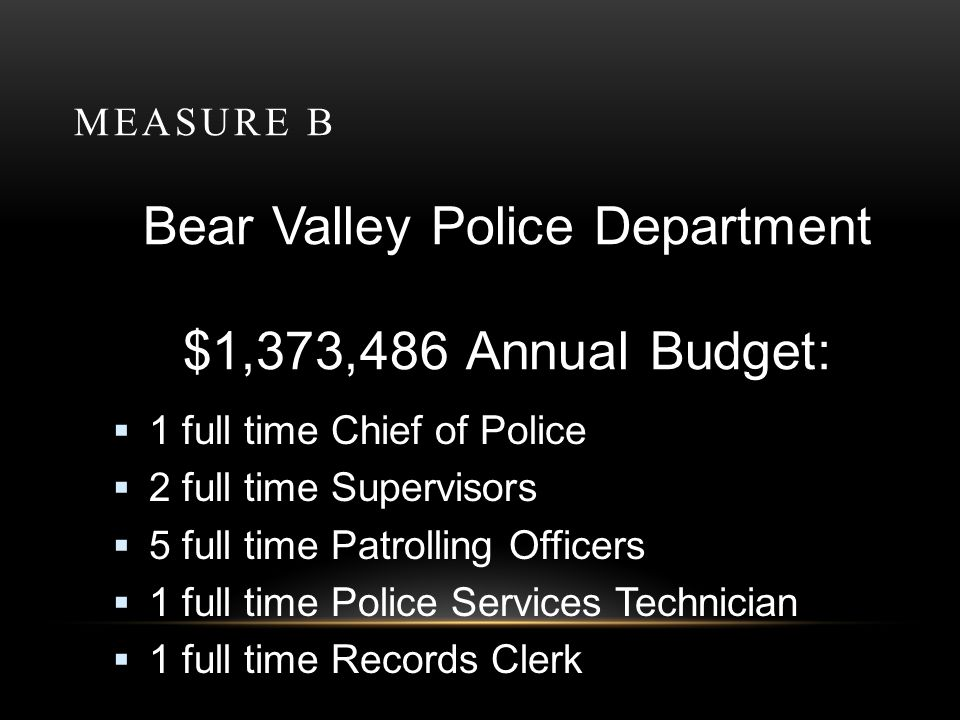 MEASURE B Bear Valley Police Department $1,373,486 Annual Budget: $ 286,022 Special Police Tax $1,059,343 Property Tax Revenue $ 28,121 POST/Reserve Fund
