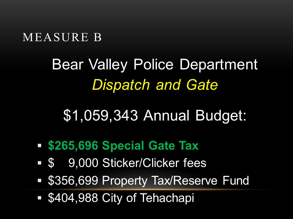 MEASURE B Bear Valley Police Department Police, Dispatch and Gate $2,432,829 Total Annual Budget $ 551,718 Special Police/Gate Tax $1,405,584 Property Tax Fund $ 404,988 City of Tehachapi $ 47,579 Reserve/POST/Stickers