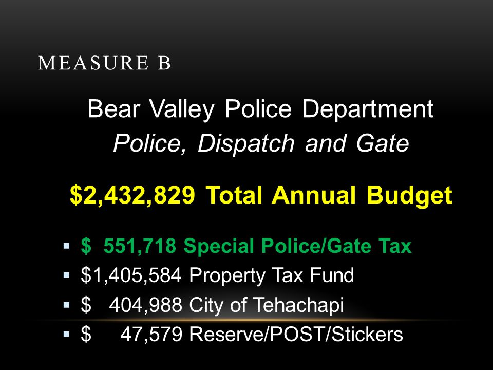 MEASURE B Bear Valley Police Department Police, Dispatch and Gate $2,432,829 Total Annual Budget $ 551,718 Special Police/Gate Tax $1,405,584 Property