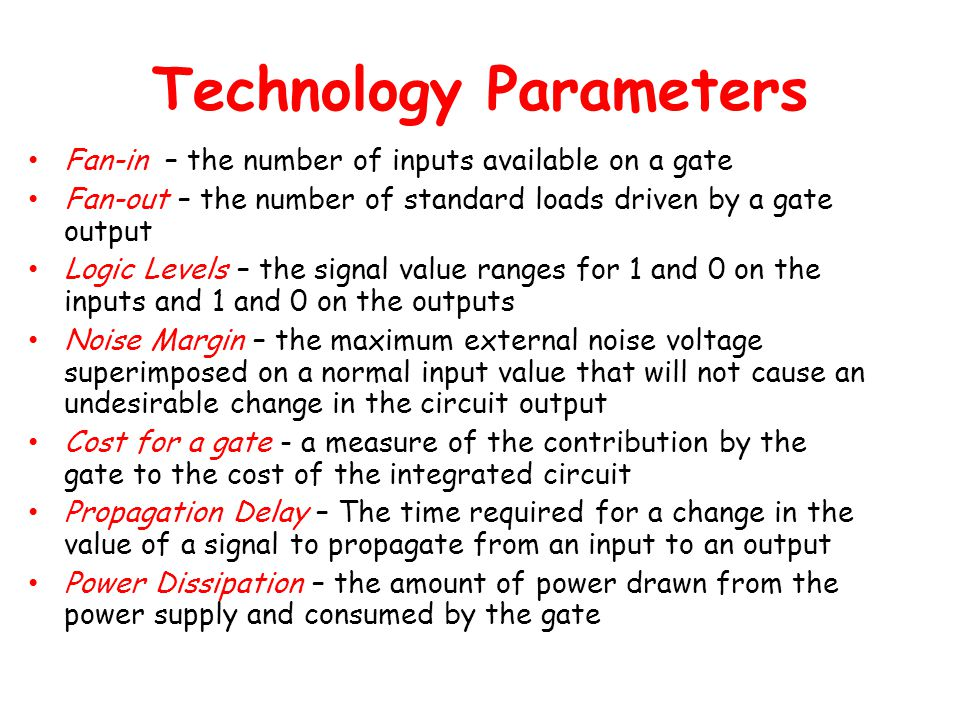Technology Parameters Fan-in – the number of inputs available on a gate Fan-out – the number of standard loads driven by a gate output Logic Levels – the signal value ranges for 1 and 0 on the inputs and 1 and 0 on the outputs Noise Margin – the maximum external noise voltage superimposed on a normal input value that will not cause an undesirable change in the circuit output Cost for a gate - a measure of the contribution by the gate to the cost of the integrated circuit Propagation Delay – The time required for a change in the value of a signal to propagate from an input to an output Power Dissipation – the amount of power drawn from the power supply and consumed by the gate