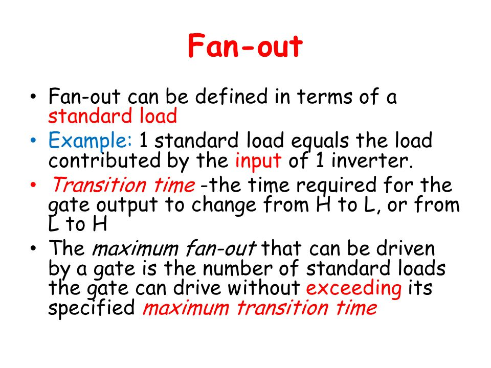 Fan-out Fan-out can be defined in terms of a standard load Example: 1 standard load equals the load contributed by the input of 1 inverter.
