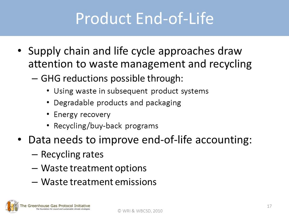 © WRI & WBCSD, 2010 Product End-of-Life Supply chain and life cycle approaches draw attention to waste management and recycling – GHG reductions possible through: Using waste in subsequent product systems Degradable products and packaging Energy recovery Recycling/buy-back programs Data needs to improve end-of-life accounting: – Recycling rates – Waste treatment options – Waste treatment emissions 17