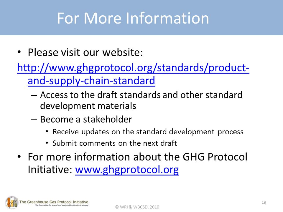 © WRI & WBCSD, 2010 For More Information Please visit our website: http://www.ghgprotocol.org/standards/product- and-supply-chain-standard – Access to the draft standards and other standard development materials – Become a stakeholder Receive updates on the standard development process Submit comments on the next draft For more information about the GHG Protocol Initiative: www.ghgprotocol.orgwww.ghgprotocol.org 19