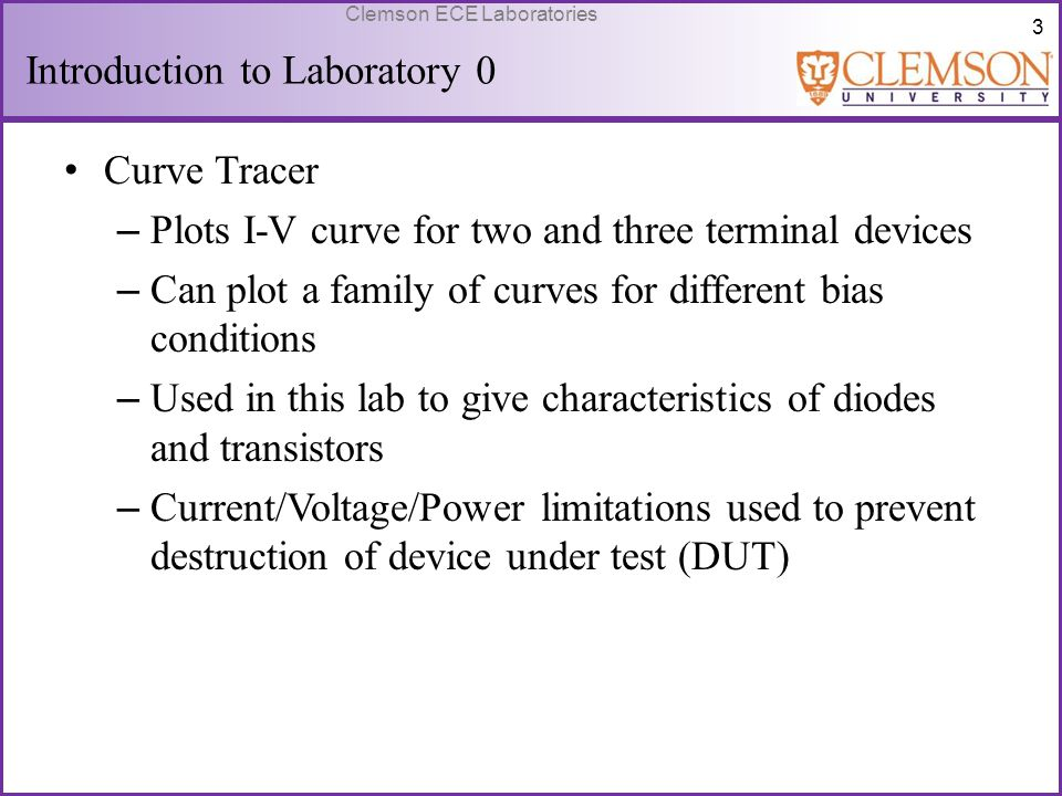 4 Clemson ECE Laboratories Background Information Bipolar Junction Transistor (BJT) – Three terminal device (Emitter, Base, Collector) – Base current controls Collector-Emitter current – I-V curve Y-axis: I C X-axis: V CE Family of curves represents different I B values As I B increases, I C increases for the same V CE value