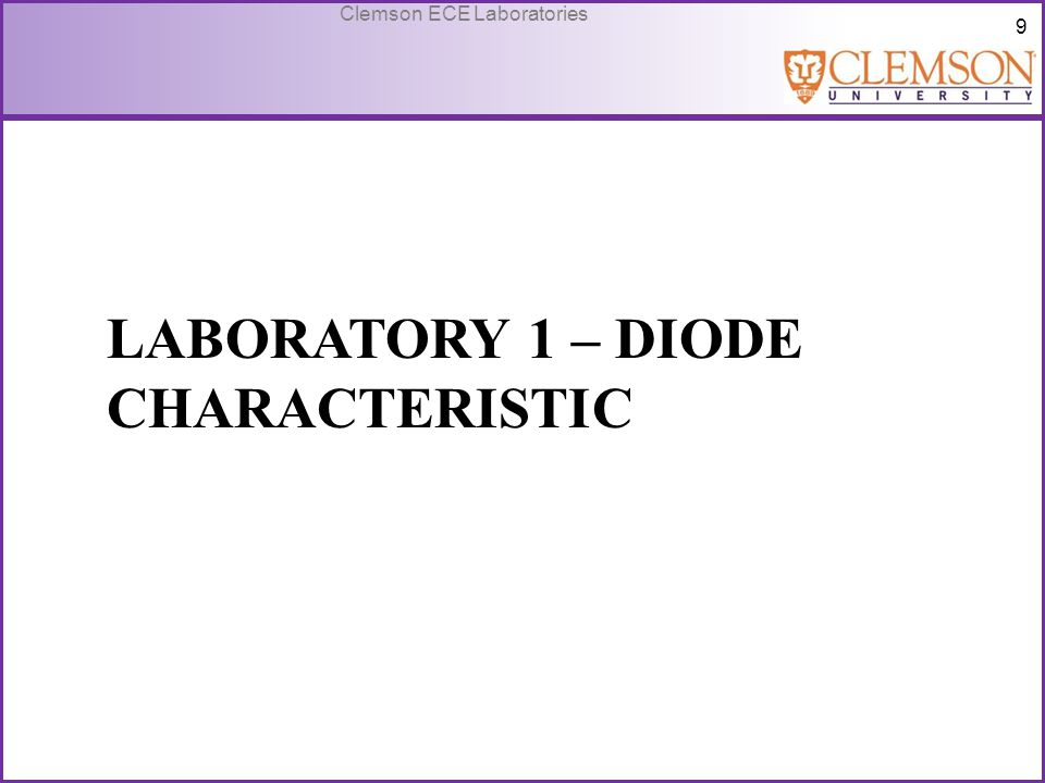 10 Clemson ECE Laboratories Introduction to Lab 1 Diode – Allows current to flow in one direction under forward bias r d – dynamic forward resistance r d = ΔV D / ΔI D (reciprocal of I-V slope) R D – static forward resistance R D = V D /I D V γ – cut-in voltage point where appreciable current conduction begins n – ideality factor dependent upon physical characteristics of diodes V BR – breakdown voltage I S – reverse saturation current current that flows under reverse bias V T – thermal voltage = 0.0285V at room temperature IDID - V D +