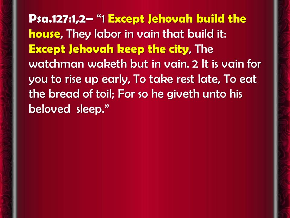 Psa.127:1,2– 1 Except Jehovah build the house, They labor in vain that build it: Except Jehovah keep the city, The watchman waketh but in vain.