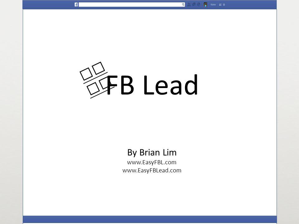 FB Lead By Brian Lim www.EasyFBL.com www.EasyFBLead.com Ea sy