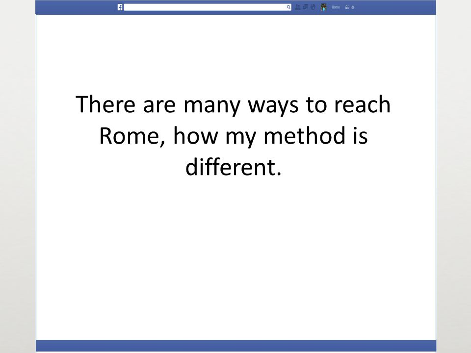 There are many ways to reach Rome, how my method is different.