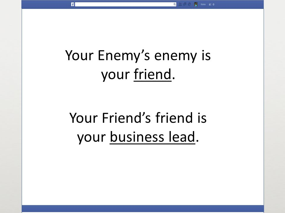 Your Enemys enemy is your friend. Your Friends friend is your business lead.