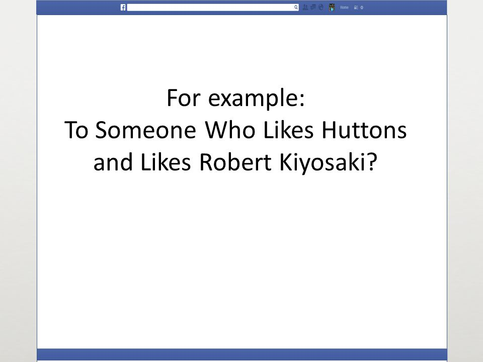 For example: To Someone Who Likes Huttons and Likes Robert Kiyosaki
