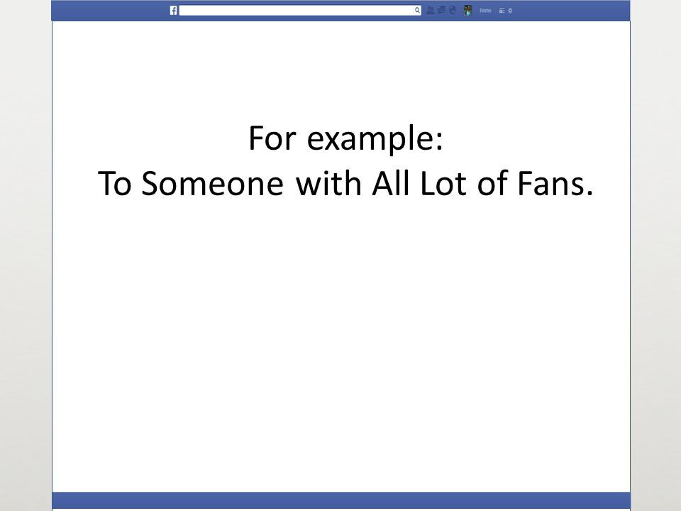 For example: To Someone with All Lot of Fans.