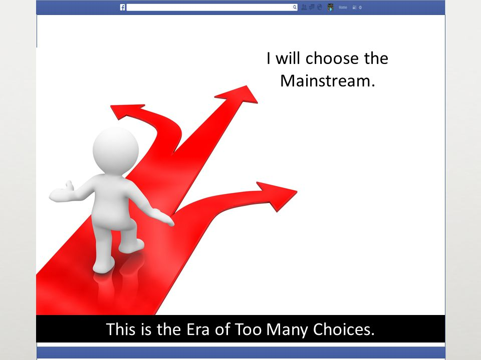 This is the Era of Too Many Choices. I will choose the Mainstream.