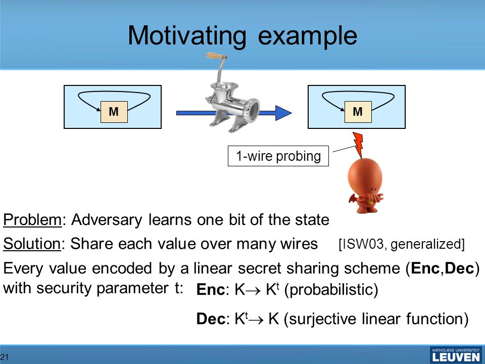 21 MM Problem: Adversary learns one bit of the state Solution: Share each value over many wires [ISW03, generalized] Every value encoded by a linear secret sharing scheme (Enc,Dec) with security parameter t: Motivating example 1-wire probing Enc: K K t (probabilistic) Dec: K t K (surjective linear function)