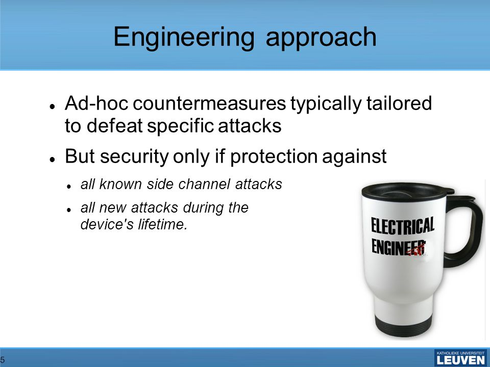 5 Engineering approach Ad-hoc countermeasures typically tailored to defeat specific attacks But security only if protection against all known side channel attacks all new attacks during the device s lifetime.