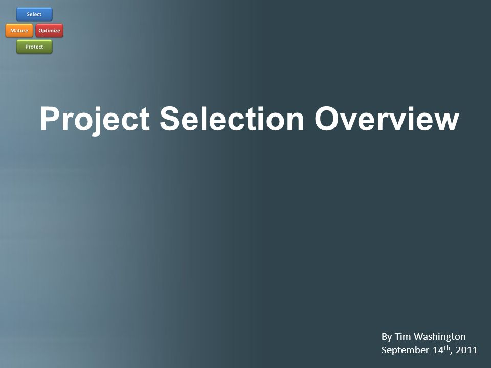 Project Selection Overview By Tim Washington September 14 th, 2011