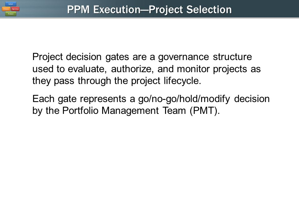 PPM ExecutionProject Selection Project decision gates are a governance structure used to evaluate, authorize, and monitor projects as they pass through the project lifecycle.
