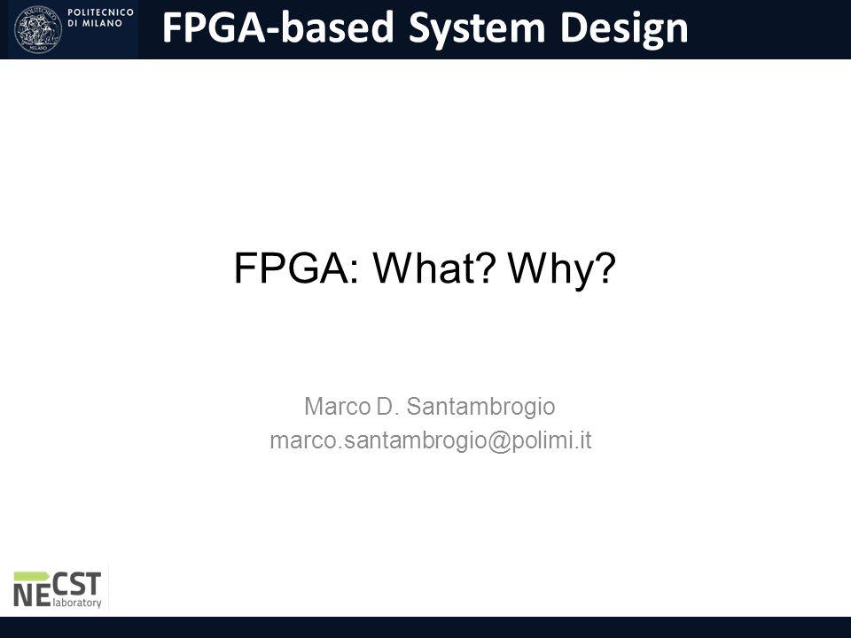 FPGA-based System Design FPGA: What? Why? Marco D. Santambrogio marco.santambrogio@polimi.it
