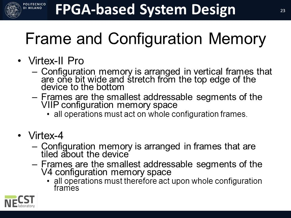 FPGA-based System Design Frame and Configuration Memory Virtex-II Pro –Configuration memory is arranged in vertical frames that are one bit wide and s