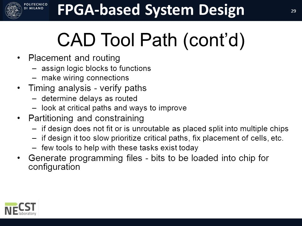 FPGA-based System Design CAD Tool Path (contd) Placement and routing –assign logic blocks to functions –make wiring connections Timing analysis - veri