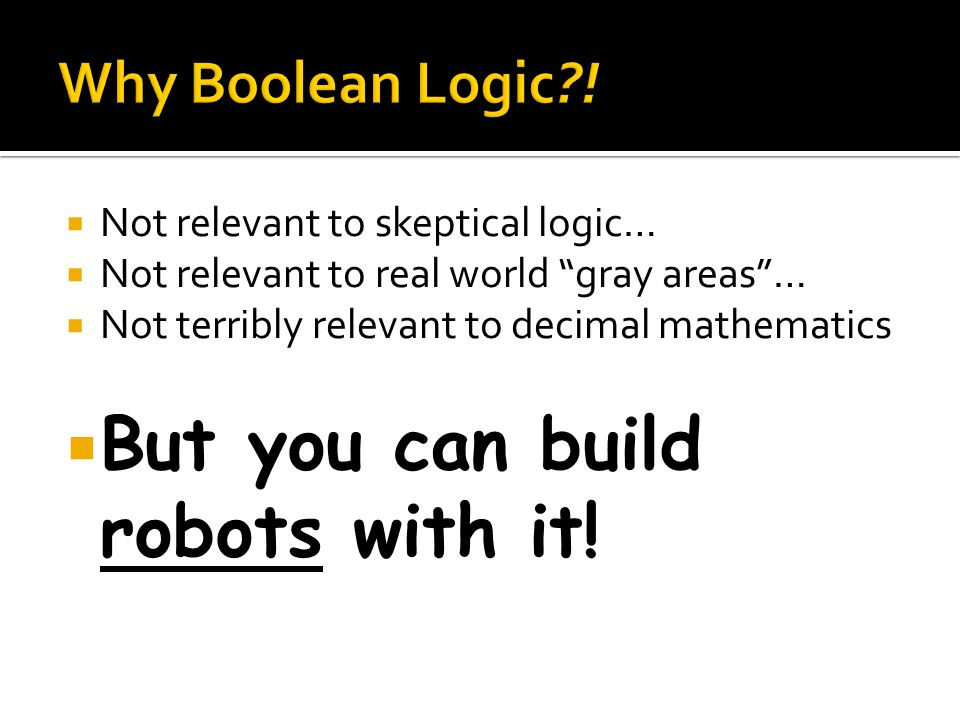 Not relevant to skeptical logic… Not relevant to real world gray areas… Not terribly relevant to decimal mathematics But you can build robots with it!