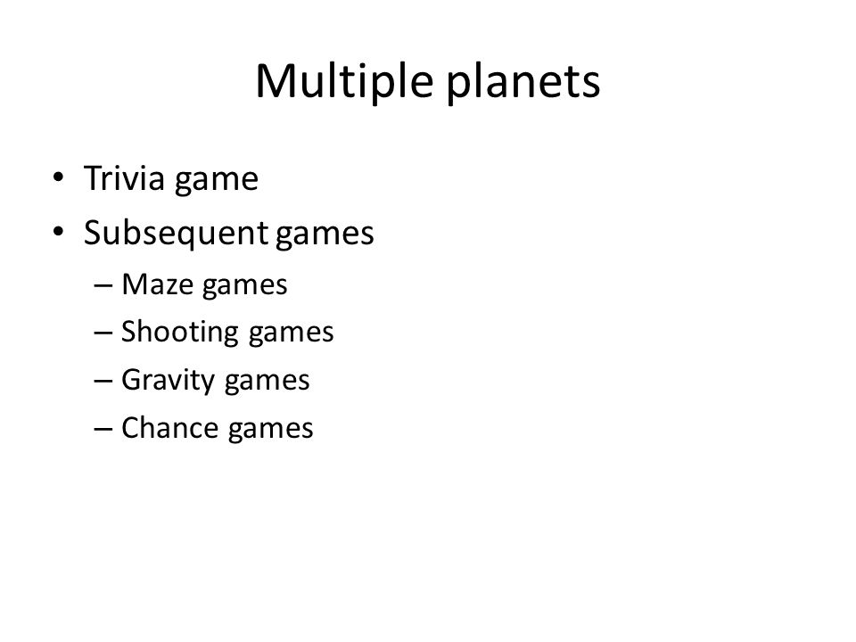 Multiple planets Trivia game Subsequent games – Maze games – Shooting games – Gravity games – Chance games
