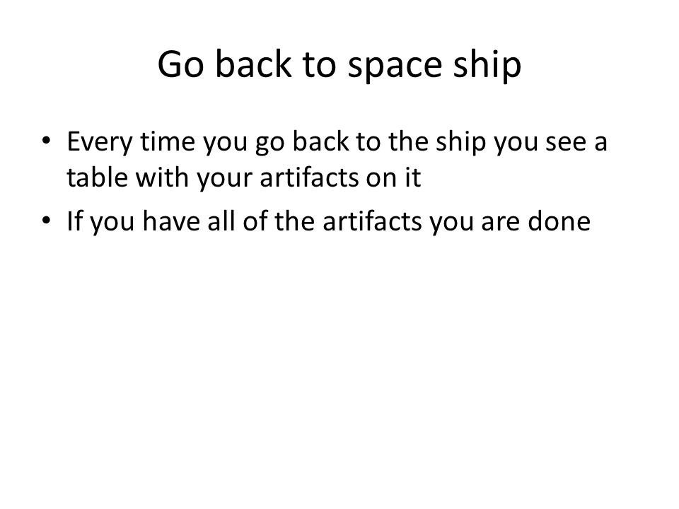 Go back to space ship Every time you go back to the ship you see a table with your artifacts on it If you have all of the artifacts you are done