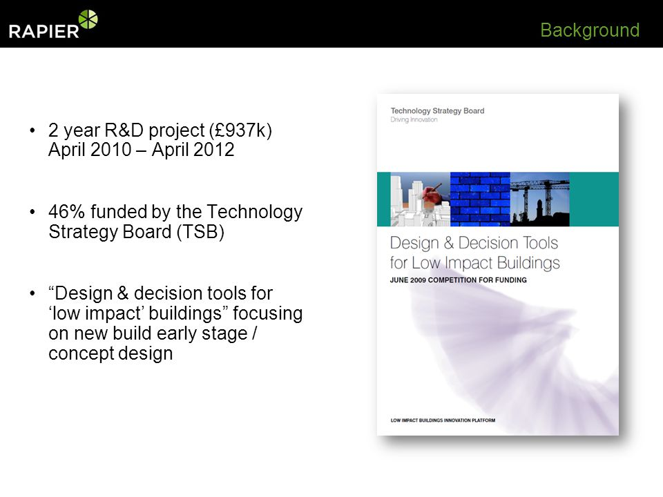 Background 2 year R&D project (£937k) April 2010 – April % funded by the Technology Strategy Board (TSB) Design & decision tools for low impact buildings focusing on new build early stage / concept design