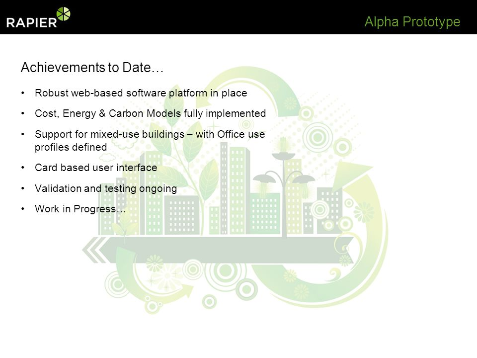 Achievements to Date… Robust web-based software platform in place Cost, Energy & Carbon Models fully implemented Support for mixed-use buildings – with Office use profiles defined Card based user interface Validation and testing ongoing Work in Progress… Alpha Prototype