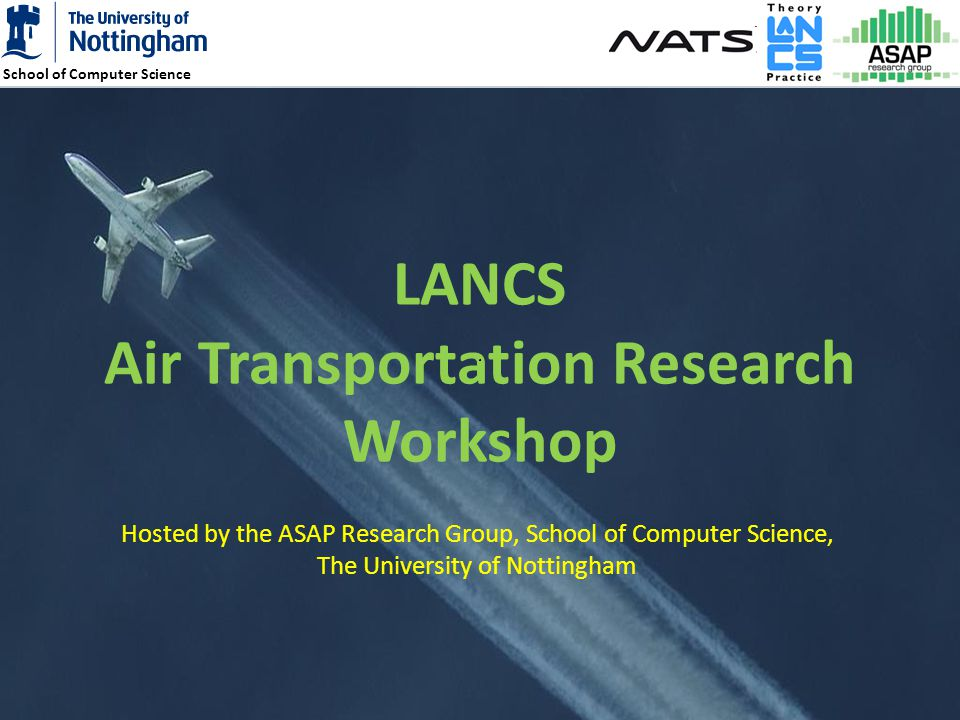School of Computer Science 1 LANCS Air Transportation Research Workshop Hosted by the ASAP Research Group, School of Computer Science, The University of Nottingham