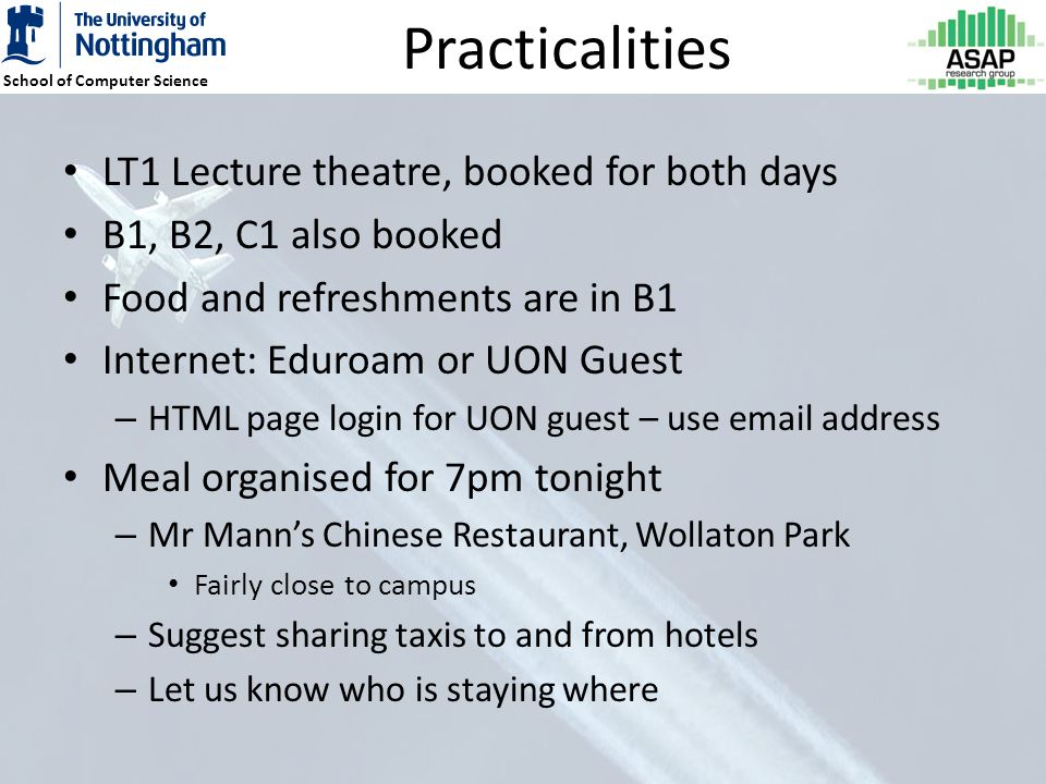 School of Computer Science Practicalities LT1 Lecture theatre, booked for both days B1, B2, C1 also booked Food and refreshments are in B1 Internet: Eduroam or UON Guest – HTML page login for UON guest – use email address Meal organised for 7pm tonight – Mr Manns Chinese Restaurant, Wollaton Park Fairly close to campus – Suggest sharing taxis to and from hotels – Let us know who is staying where