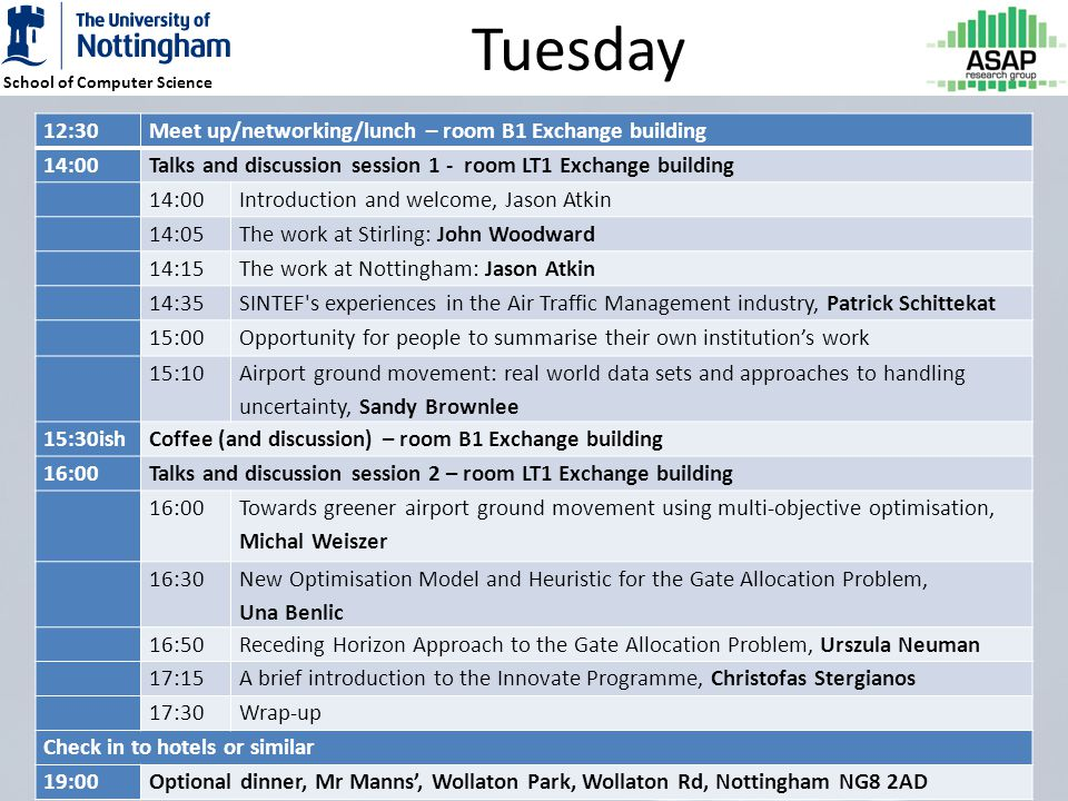 School of Computer Science Tuesday 12:30Meet up/networking/lunch – room B1 Exchange building 14:00Talks and discussion session 1 - room LT1 Exchange building 14:00Introduction and welcome, Jason Atkin 14:05The work at Stirling: John Woodward 14:15The work at Nottingham: Jason Atkin 14:35SINTEF s experiences in the Air Traffic Management industry, Patrick Schittekat 15:00Opportunity for people to summarise their own institutions work 15:10 Airport ground movement: real world data sets and approaches to handling uncertainty, Sandy Brownlee 15:30ishCoffee (and discussion) – room B1 Exchange building 16:00Talks and discussion session 2 – room LT1 Exchange building 16:00 Towards greener airport ground movement using multi-objective optimisation, Michal Weiszer 16:30 New Optimisation Model and Heuristic for the Gate Allocation Problem, Una Benlic 16:50Receding Horizon Approach to the Gate Allocation Problem, Urszula Neuman 17:15A brief introduction to the Innovate Programme, Christofas Stergianos 17:30Wrap-up Check in to hotels or similar 19:00Optional dinner, Mr Manns, Wollaton Park, Wollaton Rd, Nottingham NG8 2AD