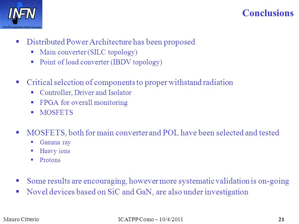 Mauro CitterioICATPP Como – 10/4/201121 Distributed Power Architecture has been proposed Main converter (SILC topology) Point of load converter (IBDV topology) Critical selcction of components to proper withstand radiation Controller, Driver and Isolator FPGA for overall monitoring MOSFETS MOSFETS, both for main converter and POL have been selected and tested Gamma ray Heavy ions Protons Some results are encouraging, however more systematic validation is on-going Novel devices based on SiC and GaN, are also under investigation Conclusions