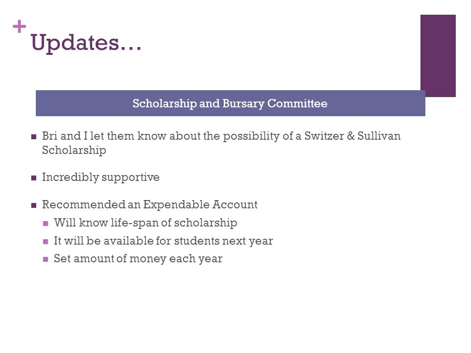 + Updates… Bri and I let them know about the possibility of a Switzer & Sullivan Scholarship Incredibly supportive Recommended an Expendable Account Will know life-span of scholarship It will be available for students next year Set amount of money each year Scholarship and Bursary Committee