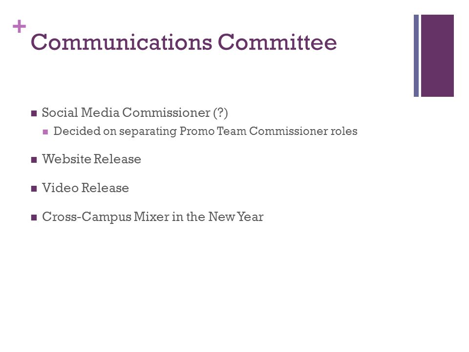 + Communications Committee Social Media Commissioner ( ) Decided on separating Promo Team Commissioner roles Website Release Video Release Cross-Campus Mixer in the New Year