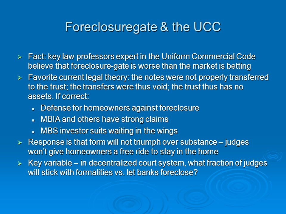 Foreclosuregate & the UCC Fact: key law professors expert in the Uniform Commercial Code believe that foreclosure-gate is worse than the market is betting Fact: key law professors expert in the Uniform Commercial Code believe that foreclosure-gate is worse than the market is betting Favorite current legal theory: the notes were not properly transferred to the trust; the transfers were thus void; the trust thus has no assets.