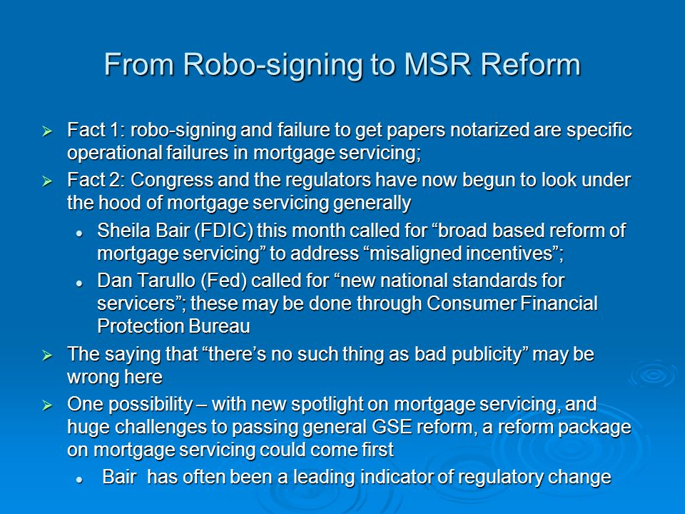 MSR Reform Misaligned incentives – investors, GSEs, FHA, consumers all concerned that current servicing structure not working well for them Misaligned incentives – investors, GSEs, FHA, consumers all concerned that current servicing structure not working well for them Servicers not thrilled either, with high costs and looming capital rule changes Servicers not thrilled either, with high costs and looming capital rule changes The Feds testimony for national standards for servicers invites comparison to consumer protections of Fair Credit Reporting Act The Feds testimony for national standards for servicers invites comparison to consumer protections of Fair Credit Reporting Act Spotlight on servicing companies (MSRs; credit reporting agencies) Spotlight on servicing companies (MSRs; credit reporting agencies) Their clients are major corporations (investors in MBS; lenders) Their clients are major corporations (investors in MBS; lenders) Consumers are not the customers, but can suffer serious harm (lack of a mod/high fees/etc.; incorrect credit history) Consumers are not the customers, but can suffer serious harm (lack of a mod/high fees/etc.; incorrect credit history) Conclusion – possibility that reform of MSRs could be down payment on housing finance reform, in Congress or by reg: Conclusion – possibility that reform of MSRs could be down payment on housing finance reform, in Congress or by reg: Logically, hard to do new forms of securitization until know how to service the loans Logically, hard to do new forms of securitization until know how to service the loans Hard to do full GSE reform soon, so do this piece first.