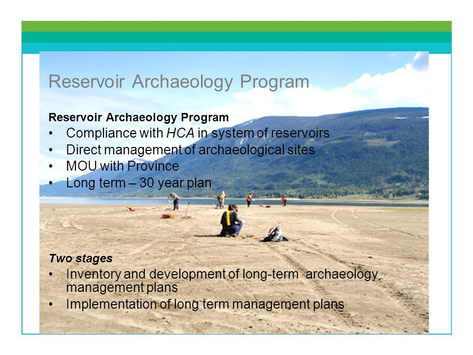 Reservoir Archaeology Program Compliance with HCA in system of reservoirs Direct management of archaeological sites MOU with Province Long term – 30 year plan Two stages Inventory and development of long-term archaeology management plans Implementation of long term management plans