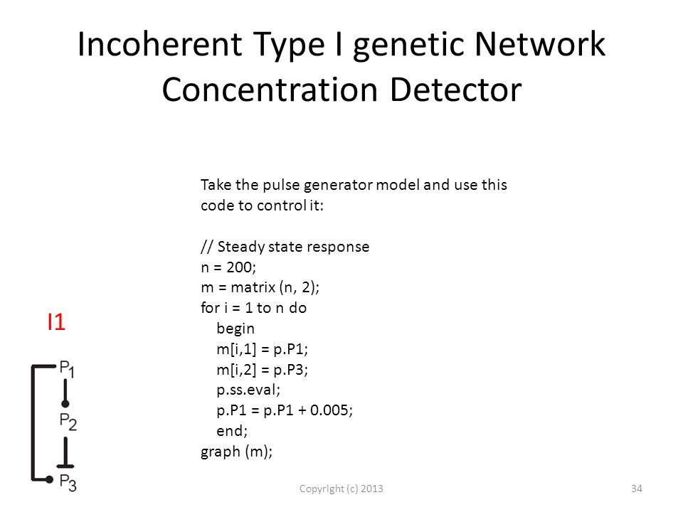 Incoherent Type I genetic Network Concentration Detector Copyright (c) 2013 Take the pulse generator model and use this code to control it: // Steady state response n = 200; m = matrix (n, 2); for i = 1 to n do begin m[i,1] = p.P1; m[i,2] = p.P3; p.ss.eval; p.P1 = p.P1 + 0.005; end; graph (m); 34 I1