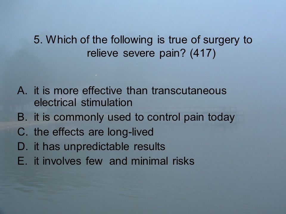 5. Which of the following is true of surgery to relieve severe pain.